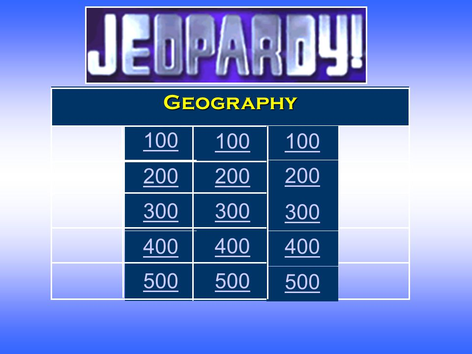 Jeopardy Geography 100 100 100 200 200 200 300 300 300 400 400 400 500 500 500