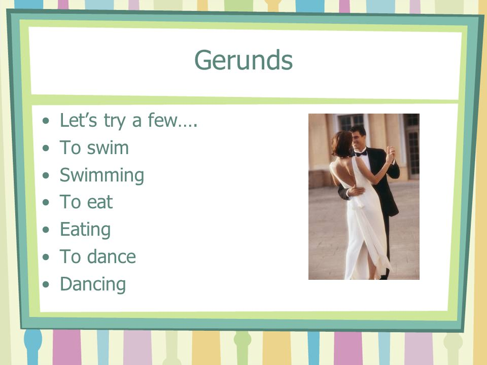 Gerunds Let's try a few…. To swim Swimming To eat Eating To dance