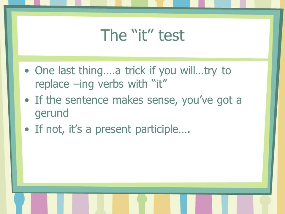 The it test One last thing….a trick if you will…try to replace –ing verbs with it If the sentence makes sense, you've got a gerund.