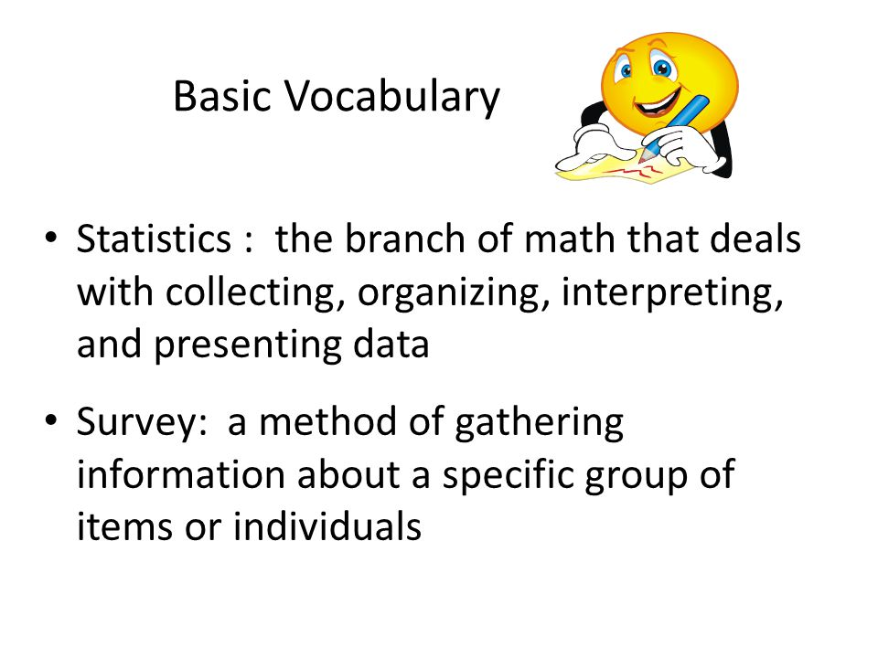 Basic Vocabulary Statistics : the branch of math that deals with collecting, organizing, interpreting, and presenting data.