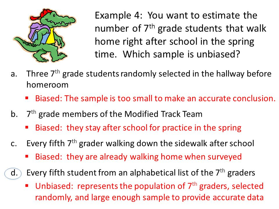 Example 4: You want to estimate the number of 7th grade students that walk home right after school in the spring time. Which sample is unbiased
