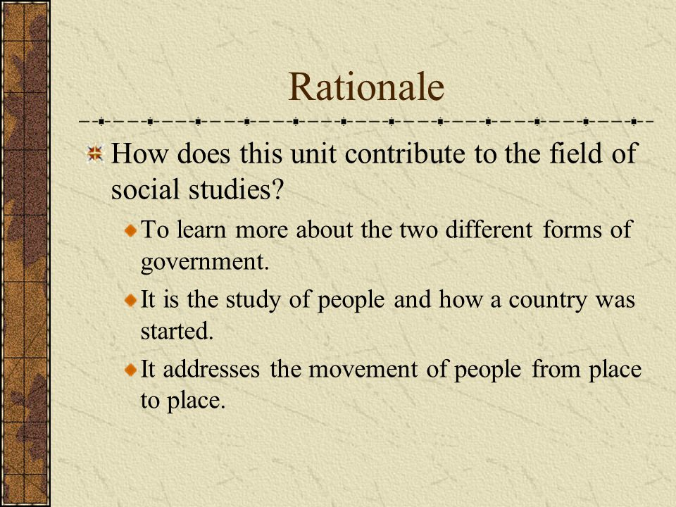Rationale How does this unit contribute to the field of social studies To learn more about the two different forms of government.