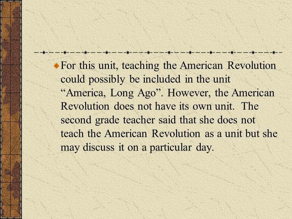 For this unit, teaching the American Revolution could possibly be included in the unit America, Long Ago .