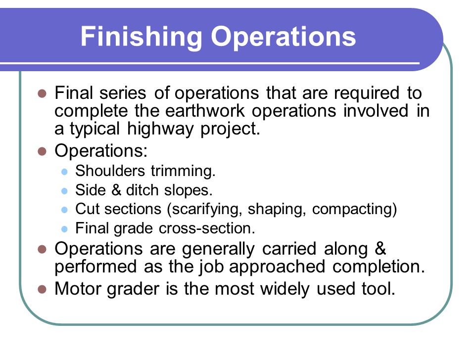 Finishing Operations Final series of operations that are required to complete the earthwork operations involved in a typical highway project.