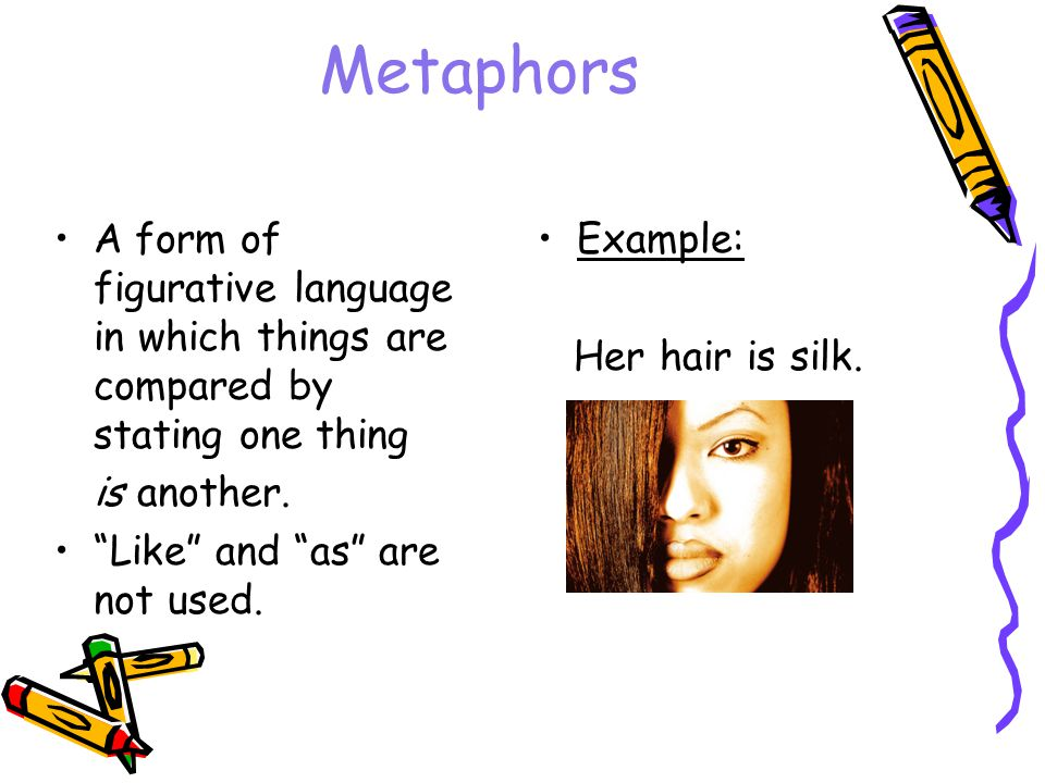 Metaphors A form of figurative language in which things are compared by stating one thing. is another.
