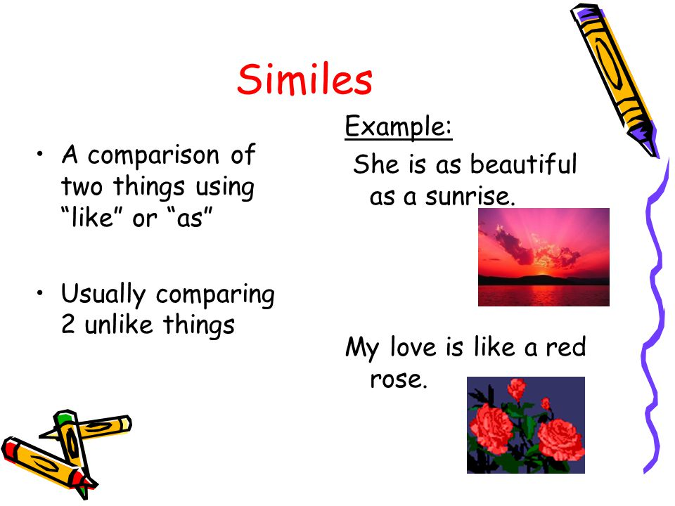 Similes Example: She is as beautiful as a sunrise. My love is like a red rose. A comparison of two things using like or as