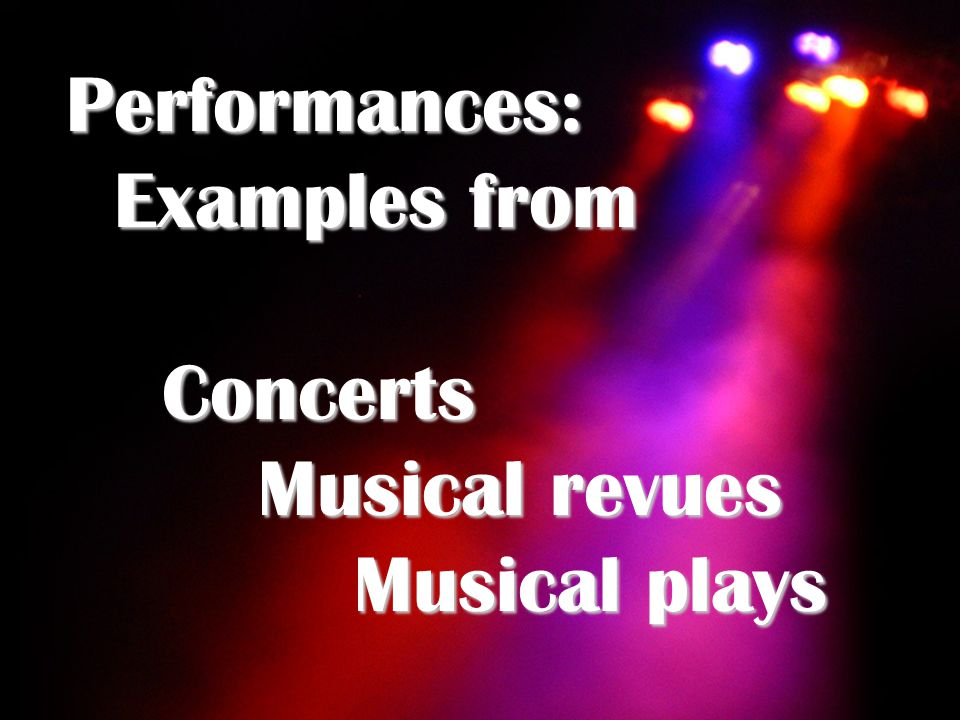 Performances: Examples from Concerts Musical revues Musical plays