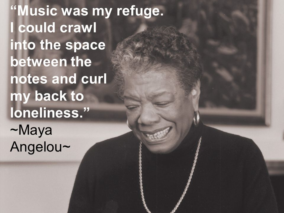 Music was my refuge. I could crawl. into the space. between the. notes and curl. my back to. loneliness.