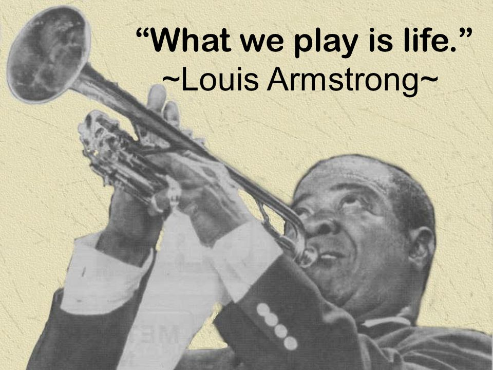 What we play is life. ~Louis Armstrong~