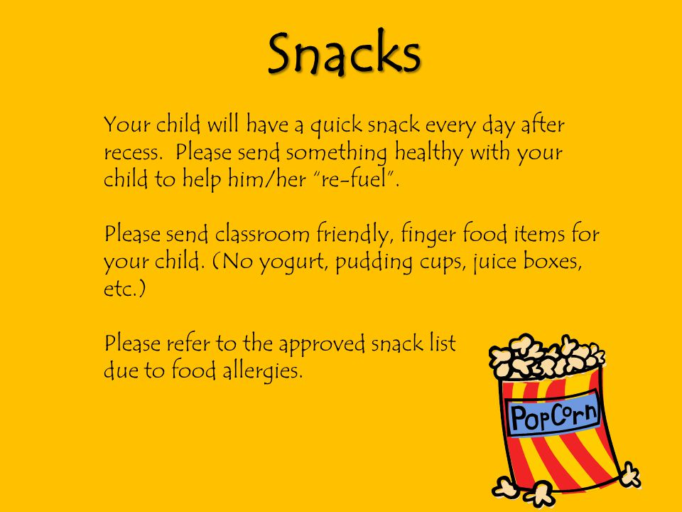 Snacks Your child will have a quick snack every day after recess. Please send something healthy with your child to help him/her re-fuel .
