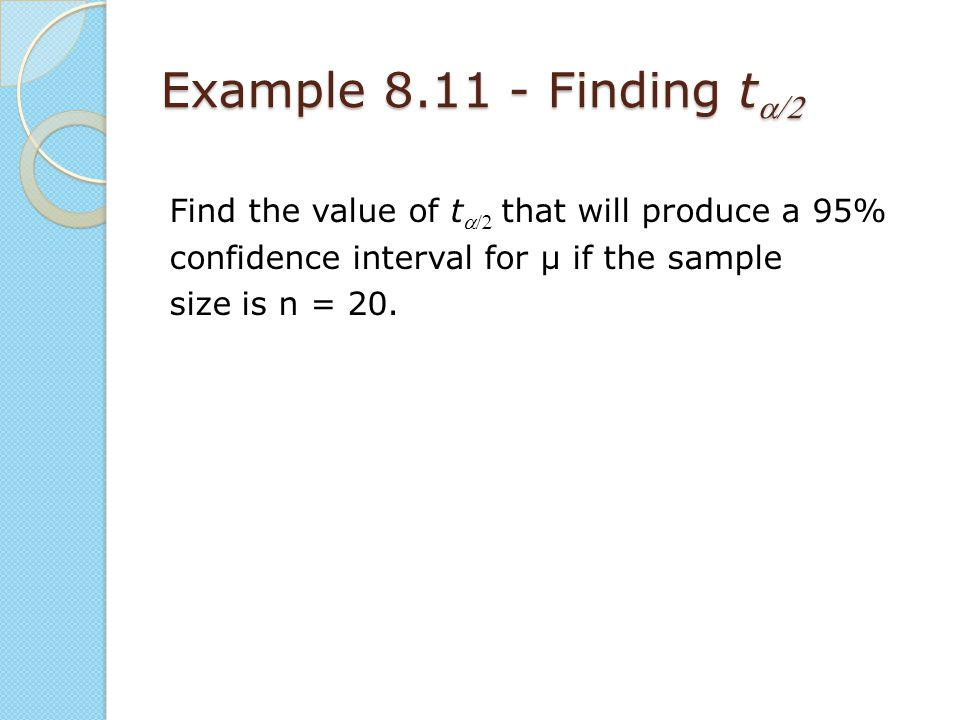 Example 8.11 - Finding ta/2 Find the value of ta/2 that will produce a 95% confidence interval for μ if the sample size is n = 20.
