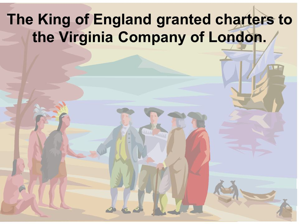 The King of England granted charters to the Virginia Company of London.
