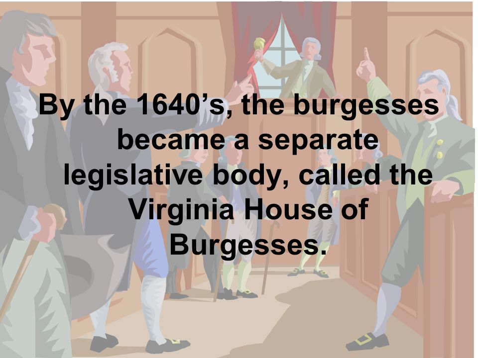 By the 1640's, the burgesses became a separate legislative body, called the Virginia House of Burgesses.