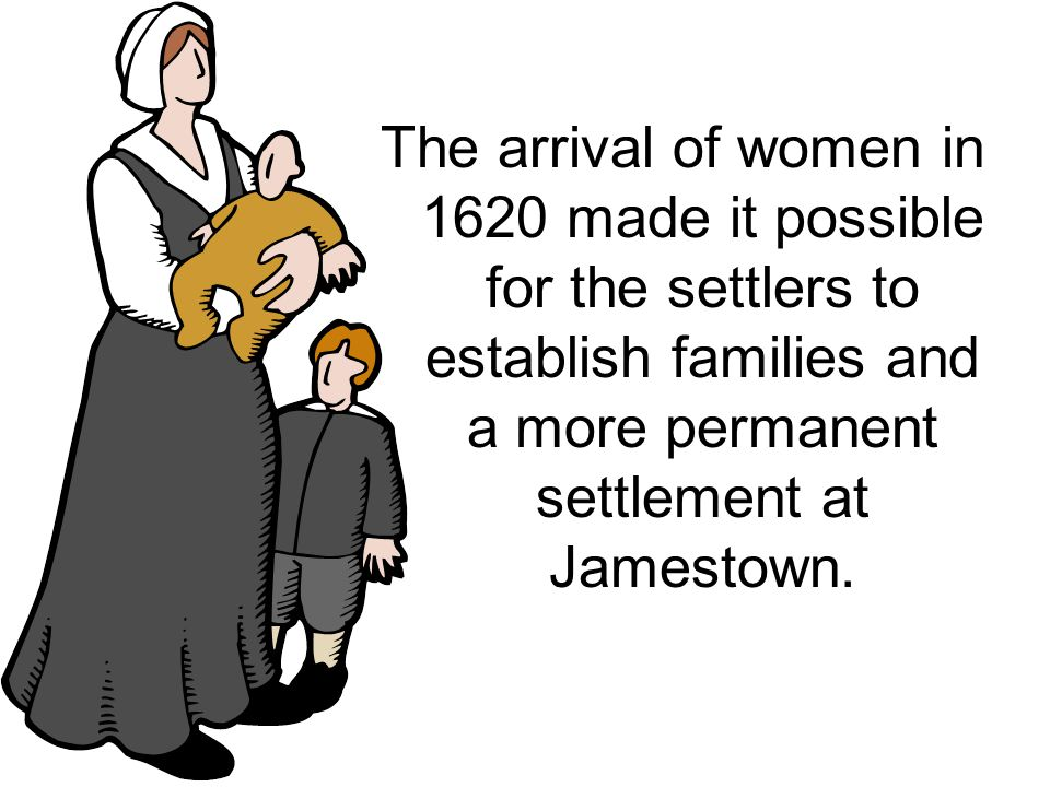 The arrival of women in 1620 made it possible for the settlers to establish families and a more permanent settlement at Jamestown.