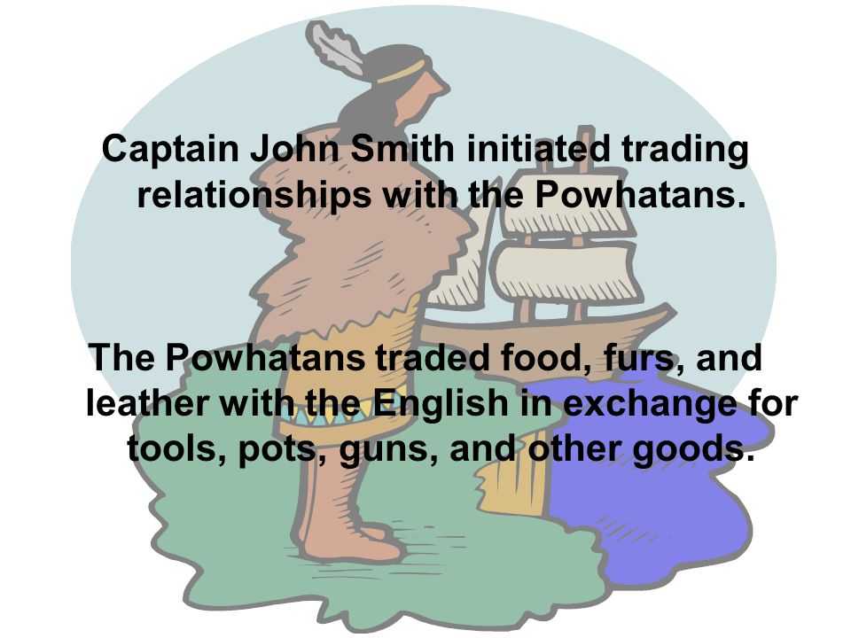Captain John Smith initiated trading relationships with the Powhatans.