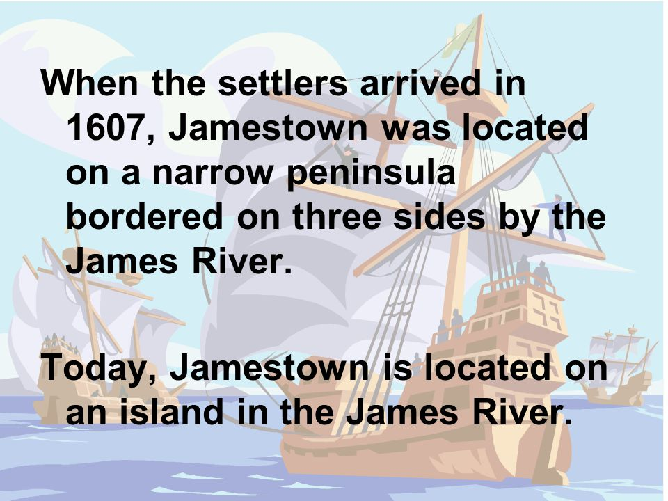 When the settlers arrived in 1607, Jamestown was located on a narrow peninsula bordered on three sides by the James River.