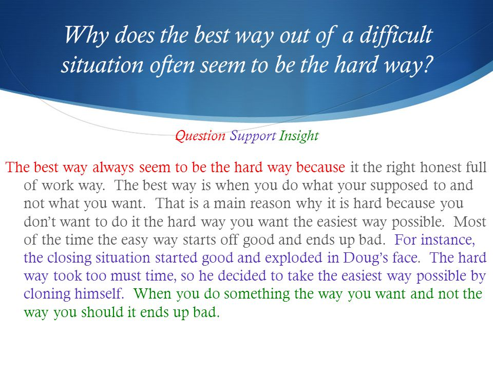 Why does the best way out of a difficult situation often seem to be the hard way