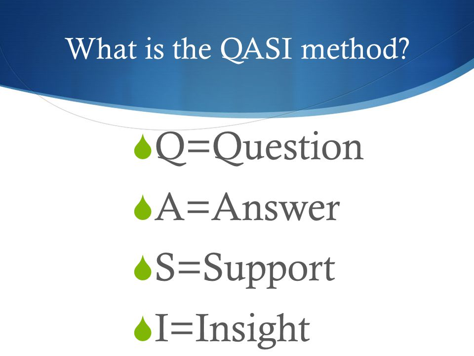 What is the QASI method Q=Question A=Answer S=Support I=Insight