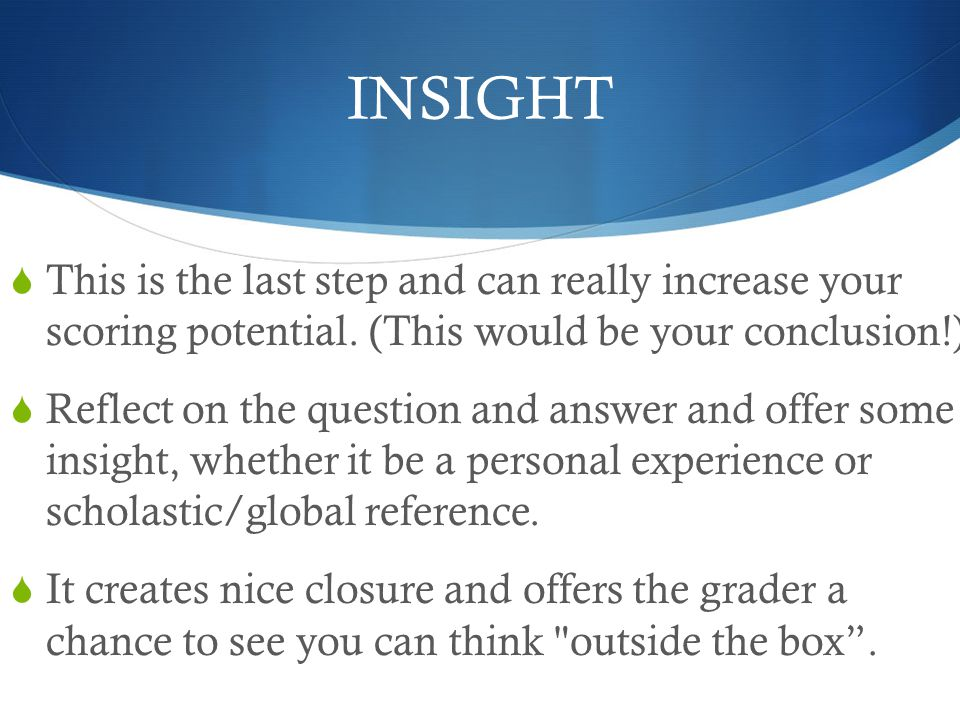 INSIGHT This is the last step and can really increase your scoring potential. (This would be your conclusion!)
