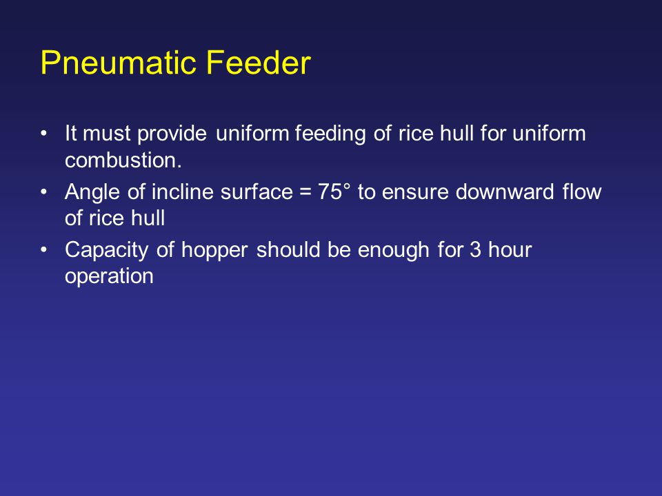 Pneumatic Feeder It must provide uniform feeding of rice hull for uniform combustion.