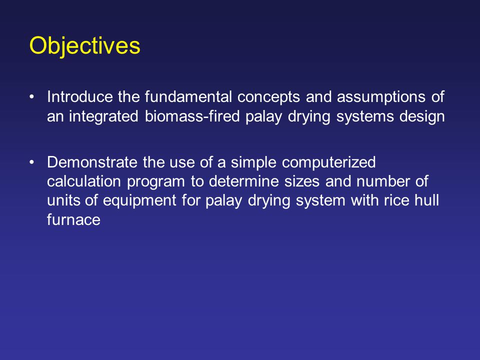 Objectives Introduce the fundamental concepts and assumptions of an integrated biomass-fired palay drying systems design.