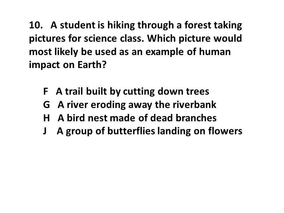 10. A student is hiking through a forest taking pictures for science class. Which picture would most likely be used as an example of human impact on Earth