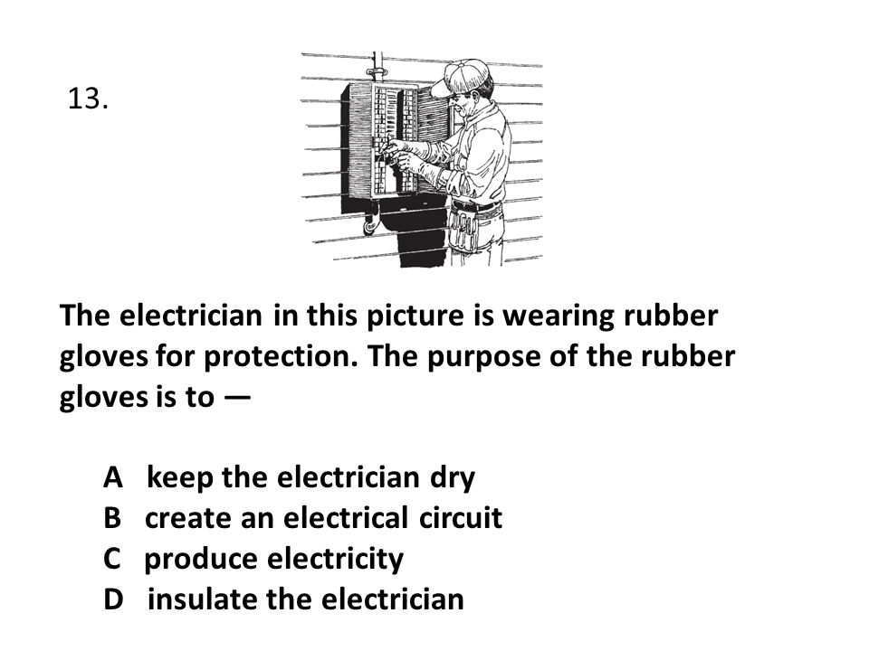 13. The electrician in this picture is wearing rubber gloves for protection. The purpose of the rubber gloves is to —
