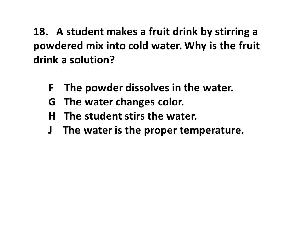 18. A student makes a fruit drink by stirring a powdered mix into cold water. Why is the fruit drink a solution