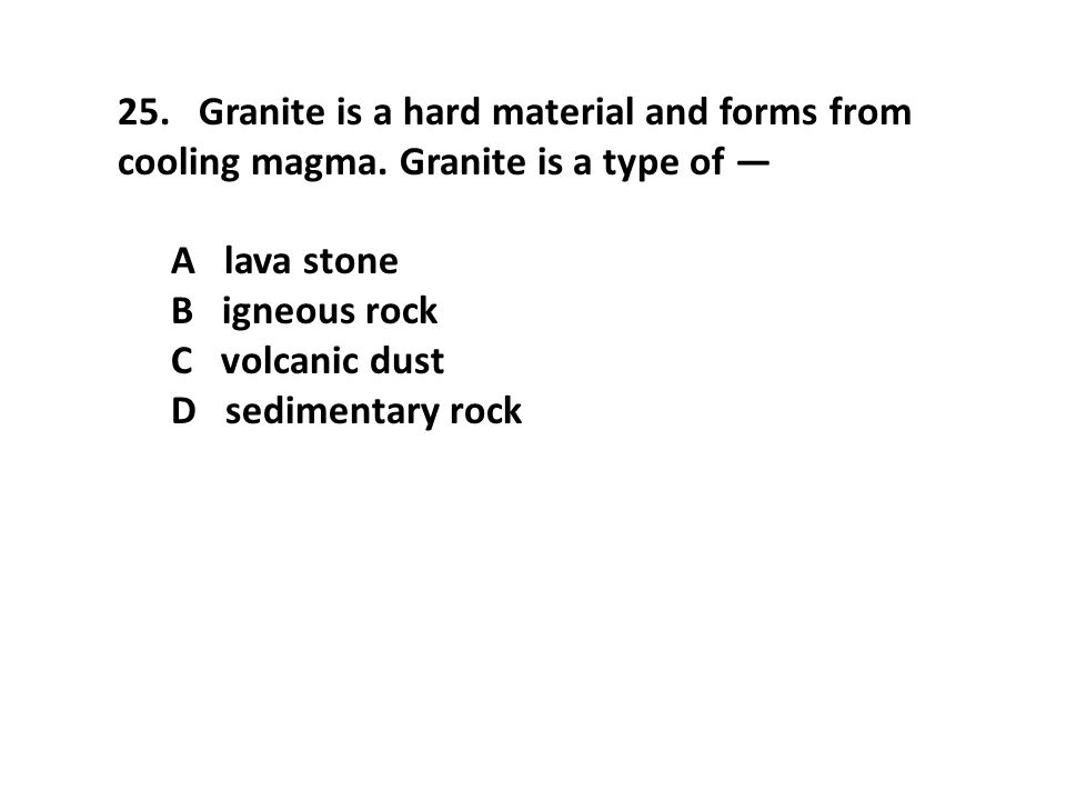 25. Granite is a hard material and forms from cooling magma