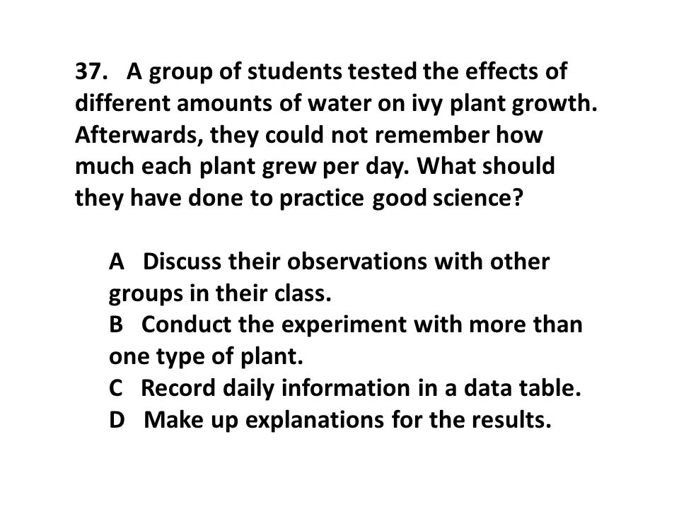37. A group of students tested the effects of different amounts of water on ivy plant growth. Afterwards, they could not remember how much each plant grew per day. What should they have done to practice good science