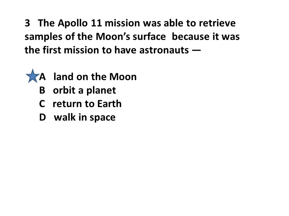 3 The Apollo 11 mission was able to retrieve samples of the Moon's surface because it was the first mission to have astronauts —