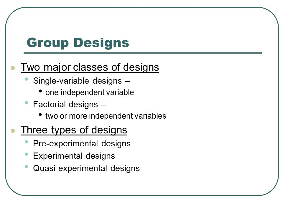 Group Designs Two major classes of designs Three types of designs