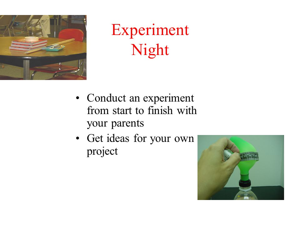 Experiment Night Conduct an experiment from start to finish with your parents.
