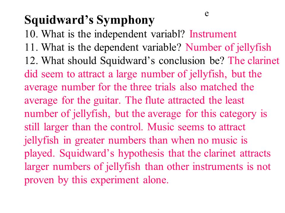 Squidward's Symphony 10. What is the independent variabl Instrument 11. What is the dependent variable Number of jellyfish 12. What should Squidward's conclusion be The clarinet did seem to attract a large number of jellyfish, but the average number for the three trials also matched the average for the guitar. The flute attracted the least number of jellyfish, but the average for this category is still larger than the control. Music seems to attract jellyfish in greater numbers than when no music is played. Squidward's hypothesis that the clarinet attracts larger numbers of jellyfish than other instruments is not proven by this experiment alone.