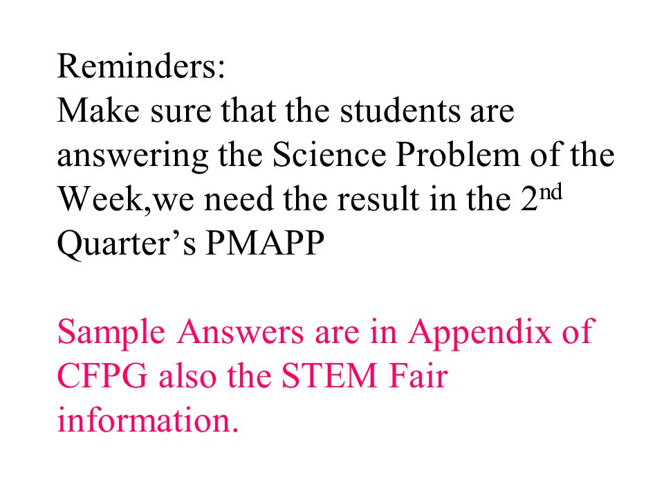 Reminders: Make sure that the students are answering the Science Problem of the Week,we need the result in the 2nd Quarter's PMAPP Sample Answers are in Appendix of CFPG also the STEM Fair information.