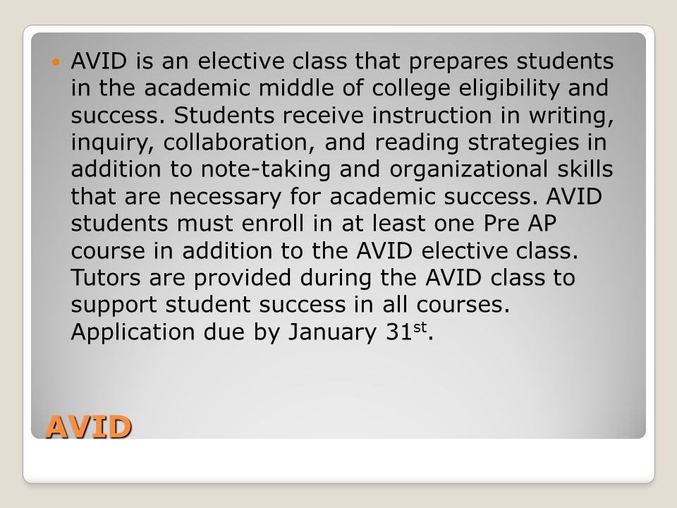 AVID is an elective class that prepares students in the academic middle of college eligibility and success. Students receive instruction in writing, inquiry, collaboration, and reading strategies in addition to note-taking and organizational skills that are necessary for academic success. AVID students must enroll in at least one Pre AP course in addition to the AVID elective class. Tutors are provided during the AVID class to support student success in all courses. Application due by January 31st.