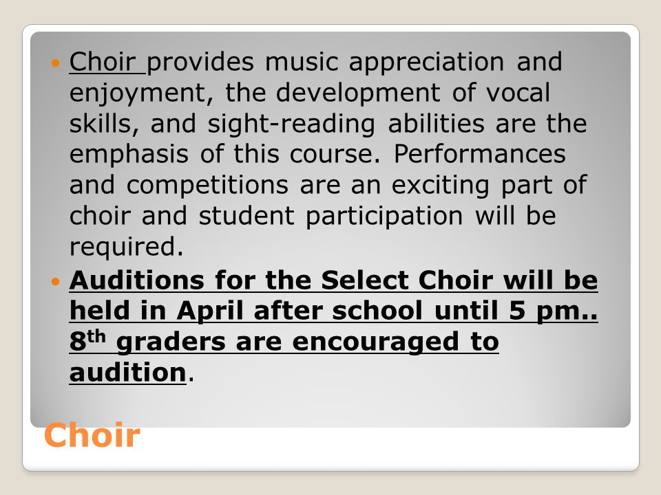 Choir provides music appreciation and enjoyment, the development of vocal skills, and sight-reading abilities are the emphasis of this course. Performances and competitions are an exciting part of choir and student participation will be required.
