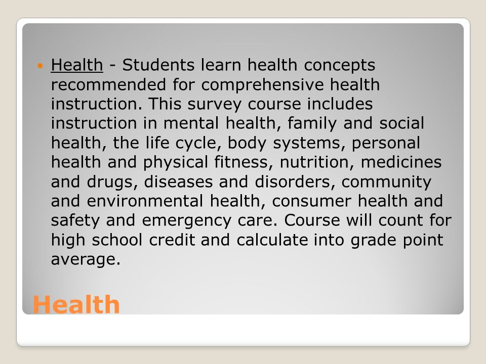 Health - Students learn health concepts recommended for comprehensive health instruction. This survey course includes instruction in mental health, family and social health, the life cycle, body systems, personal health and physical fitness, nutrition, medicines and drugs, diseases and disorders, community and environmental health, consumer health and safety and emergency care. Course will count for high school credit and calculate into grade point average.