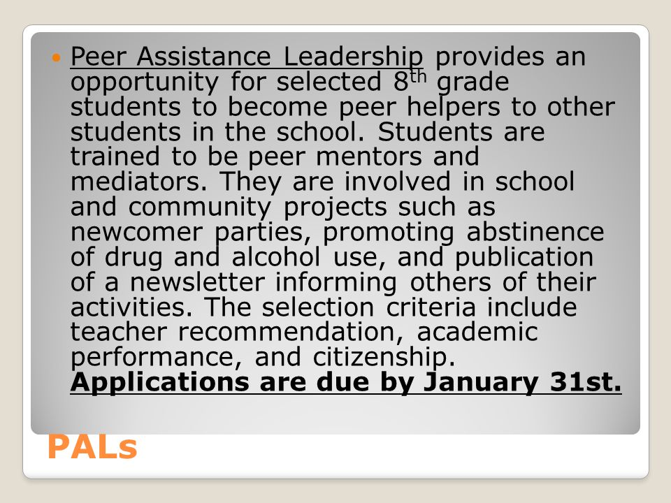 Peer Assistance Leadership provides an opportunity for selected 8th grade students to become peer helpers to other students in the school. Students are trained to be peer mentors and mediators. They are involved in school and community projects such as newcomer parties, promoting abstinence of drug and alcohol use, and publication of a newsletter informing others of their activities. The selection criteria include teacher recommendation, academic performance, and citizenship. Applications are due by January 31st.