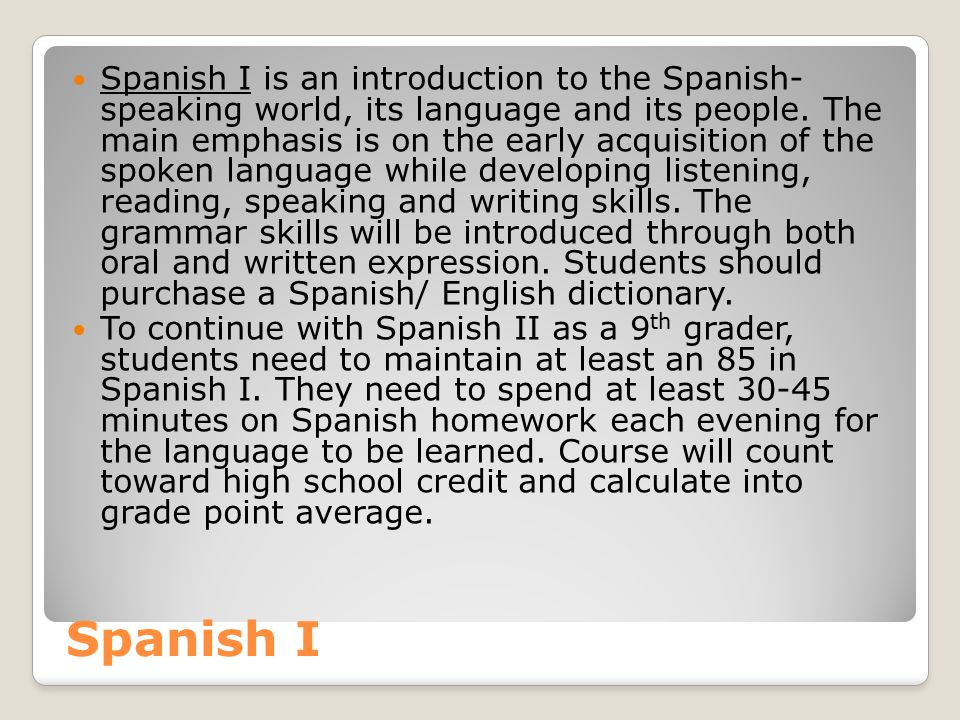 Spanish I is an introduction to the Spanish- speaking world, its language and its people. The main emphasis is on the early acquisition of the spoken language while developing listening, reading, speaking and writing skills. The grammar skills will be introduced through both oral and written expression. Students should purchase a Spanish/ English dictionary.