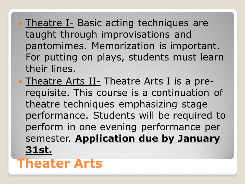 Theatre I- Basic acting techniques are taught through improvisations and pantomimes. Memorization is important. For putting on plays, students must learn their lines.