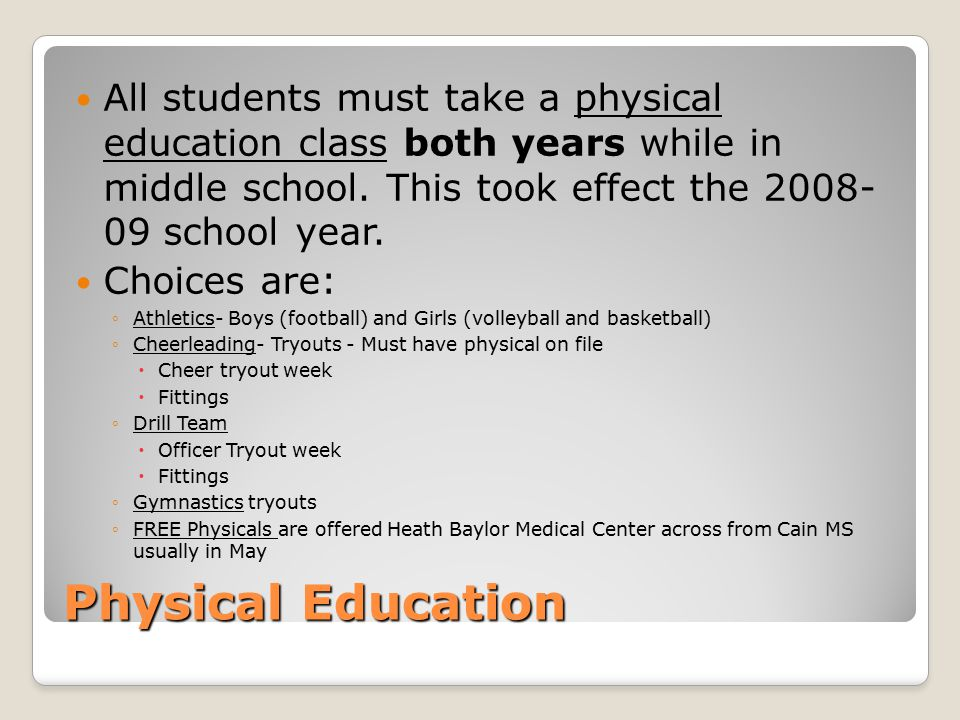 All students must take a physical education class both years while in middle school. This took effect the 2008- 09 school year.