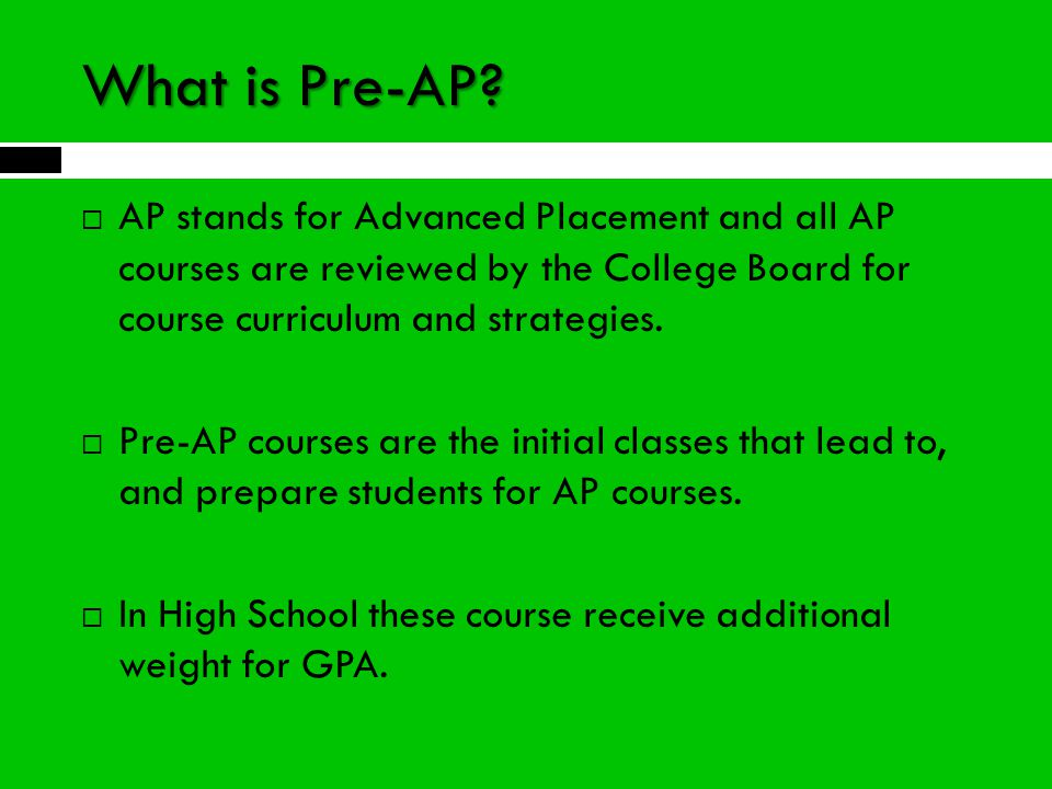 What is Pre-AP AP stands for Advanced Placement and all AP courses are reviewed by the College Board for course curriculum and strategies.
