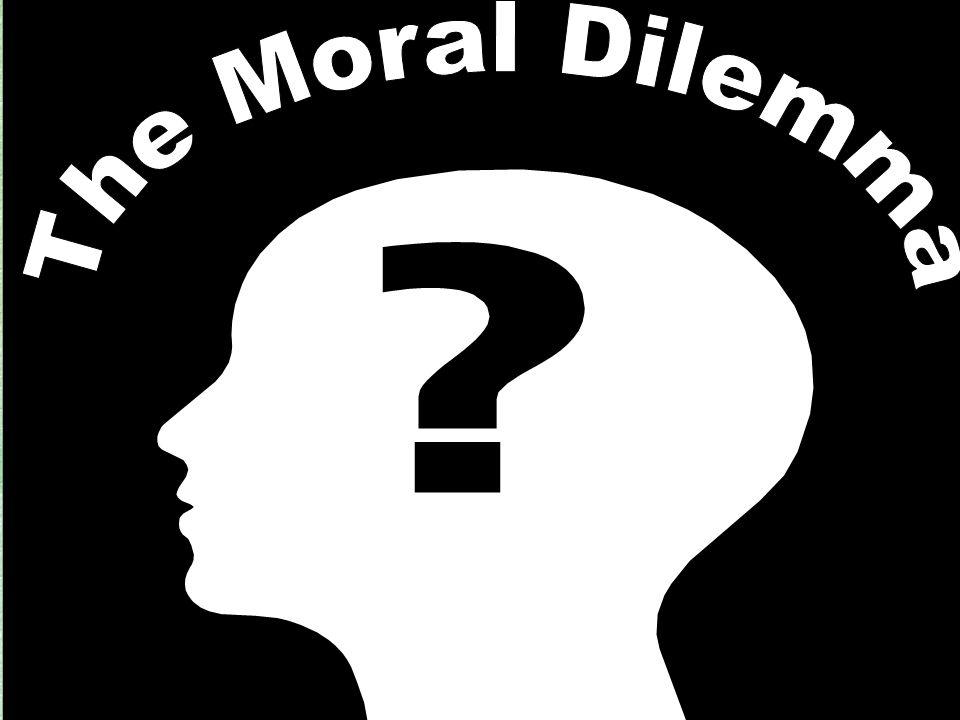 The Moral Dilemma The Moral Dilemma