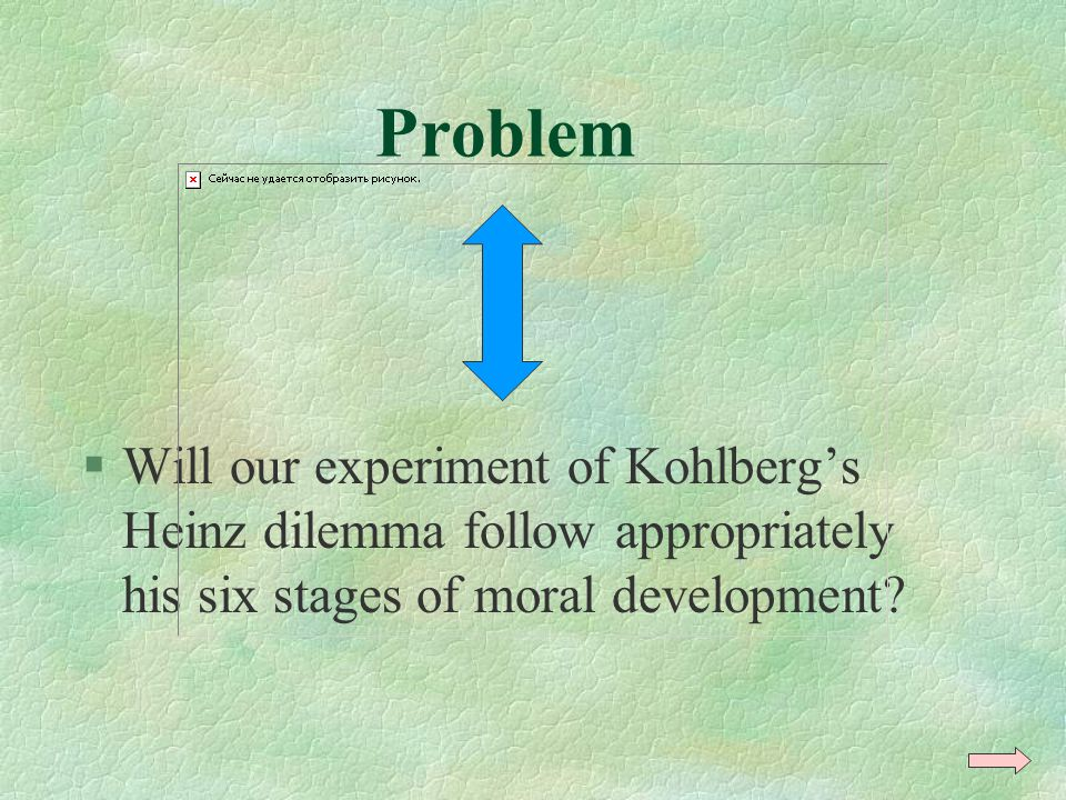 Problem Will our experiment of Kohlberg's Heinz dilemma follow appropriately his six stages of moral development