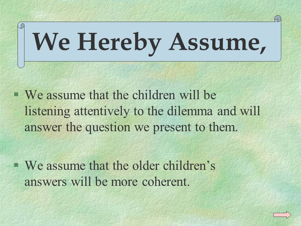 We Hereby Assume, We assume that the children will be listening attentively to the dilemma and will answer the question we present to them.
