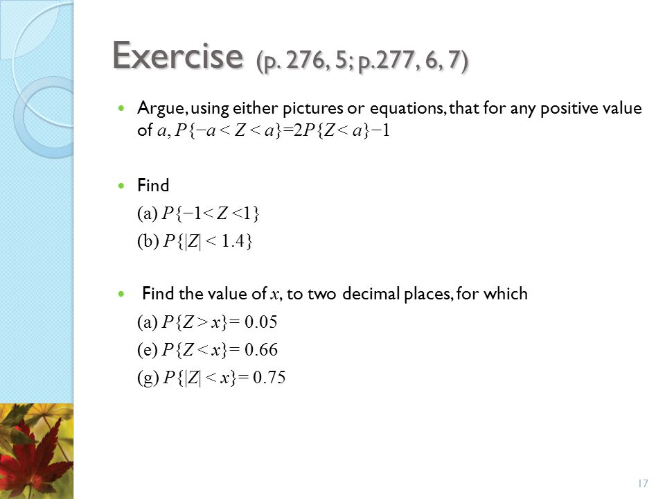Exercise (p. 276, 5; p.277, 6, 7) Argue, using either pictures or equations, that for any positive value of a, P{−a < Z < a}=2P{Z < a}−1.