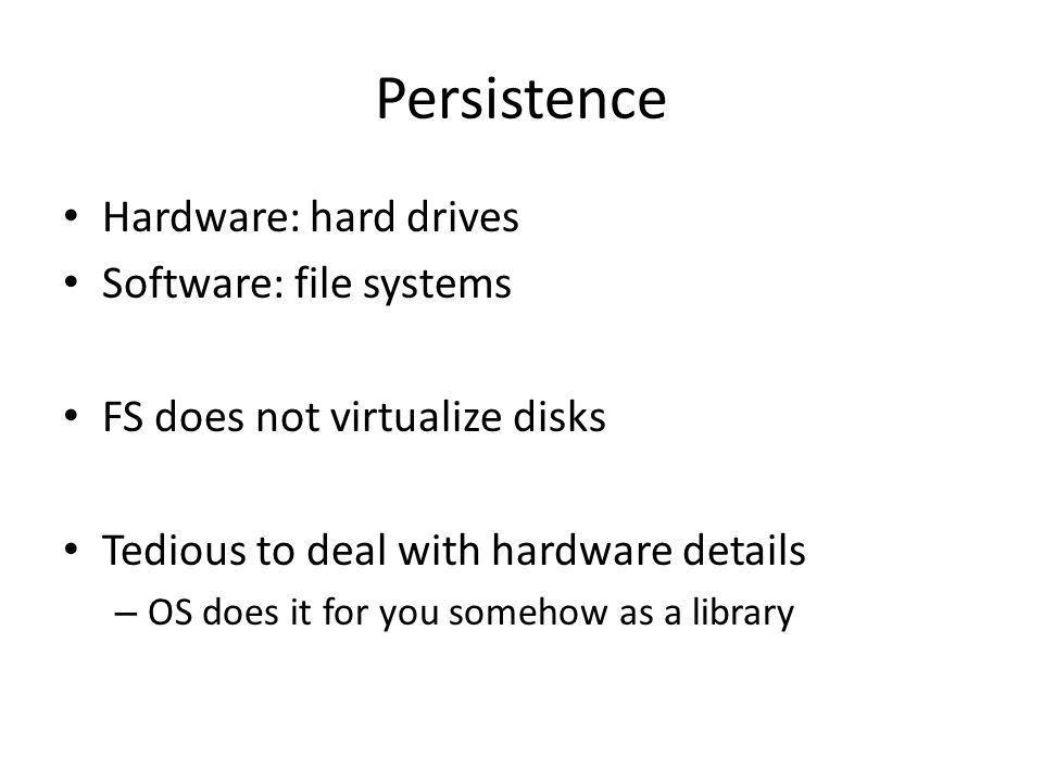 Persistence Hardware: hard drives Software: file systems