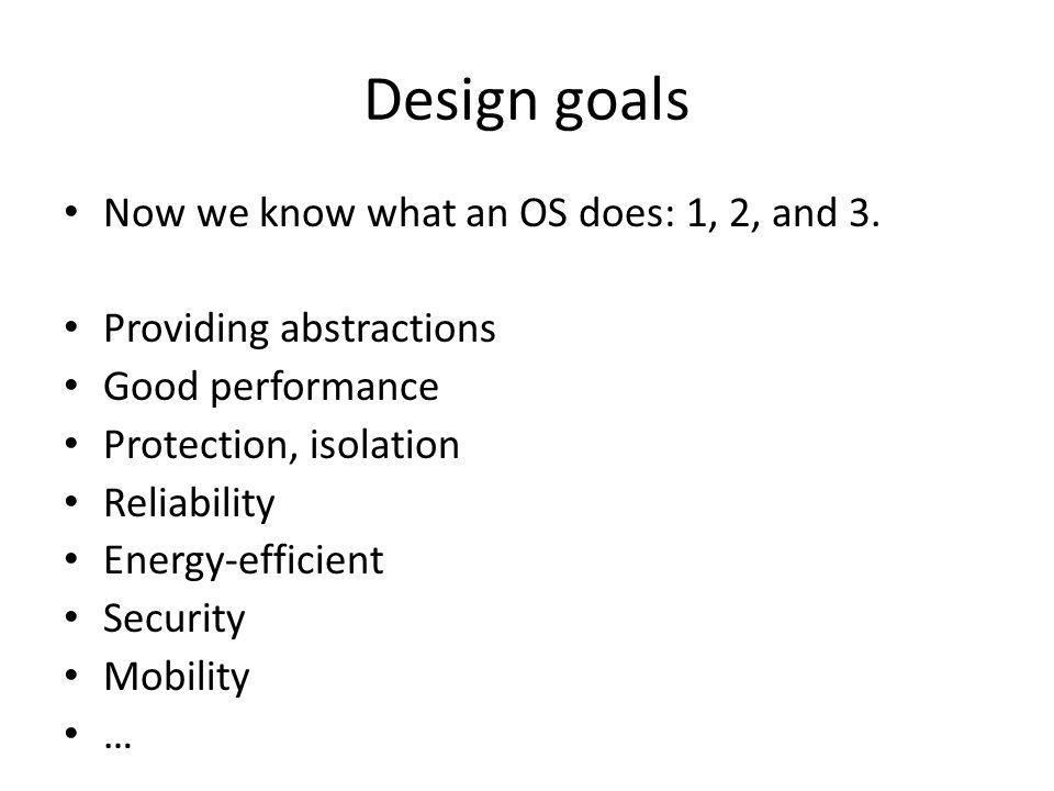 Design goals Now we know what an OS does: 1, 2, and 3.