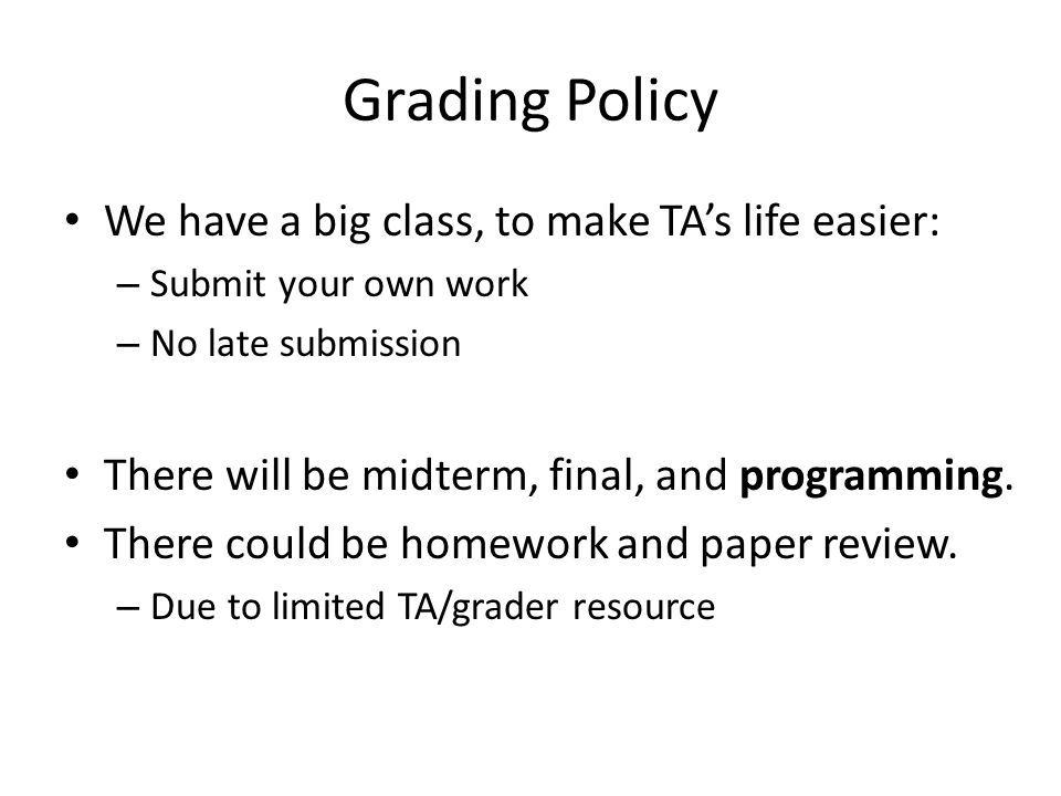 Grading Policy We have a big class, to make TA's life easier: